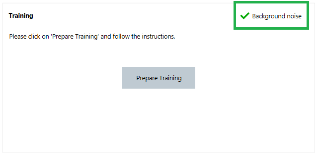 Connexx provides a general indication of whether the background noise level in the room is low enough to carry out the training.  When the room is sufficiently quiet, a green check mark appears next to Background noise. If an orange warning is shown instead, it means that the background noise should be reduced before carrying out the training. In this case, it is still possible to perform the training, but the quality of OVP might be less effective.